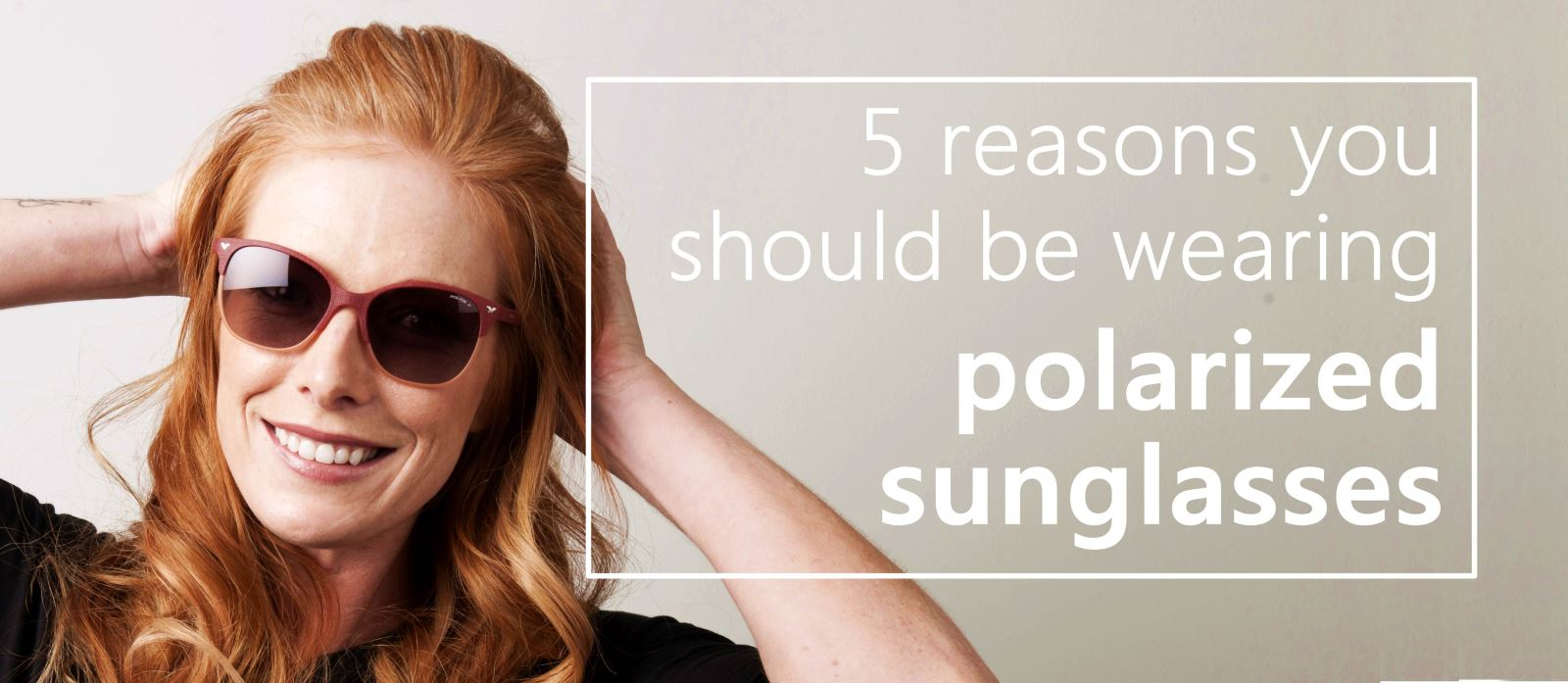 TO READ: 5 reasons you should be wearing polarized sunglasses